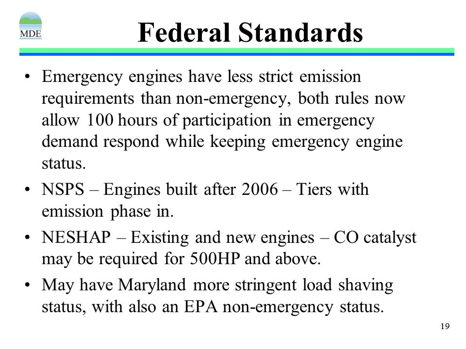 19 Federal Standards Emergency engines have less strict emission requirements than non-emergency, both rules now allow 100 hours of participation in emergency demand respond while keeping emergency engine status.