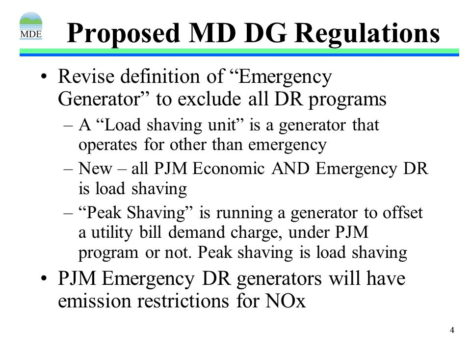 44 Proposed MD DG Regulations Revise definition of Emergency Generator to exclude all DR programs –A Load shaving unit is a generator that operates for other than emergency –New – all PJM Economic AND Emergency DR is load shaving – Peak Shaving is running a generator to offset a utility bill demand charge, under PJM program or not.
