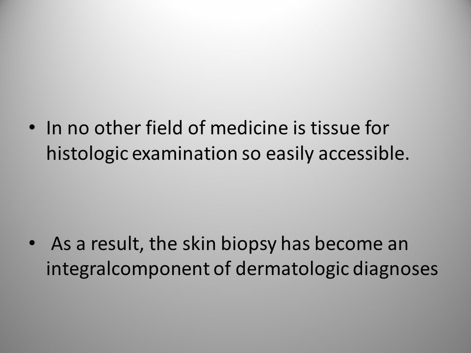 In no other field of medicine is tissue for histologic examination so easily accessible.