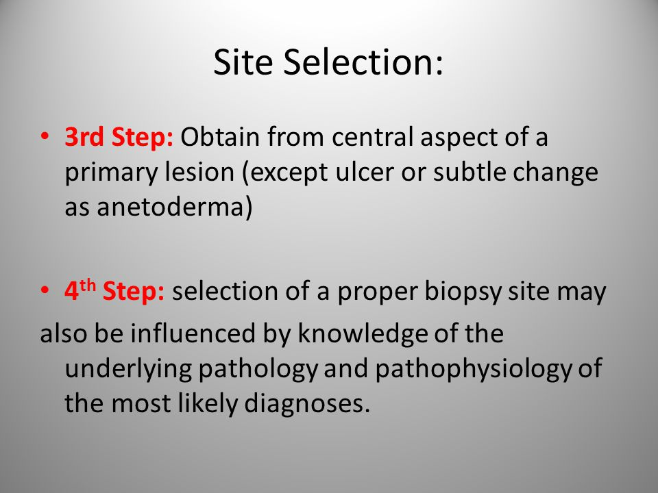Site Selection: 3rd Step: Obtain from central aspect of a primary lesion (except ulcer or subtle change as anetoderma) 4 th Step: selection of a proper biopsy site may also be influenced by knowledge of the underlying pathology and pathophysiology of the most likely diagnoses.