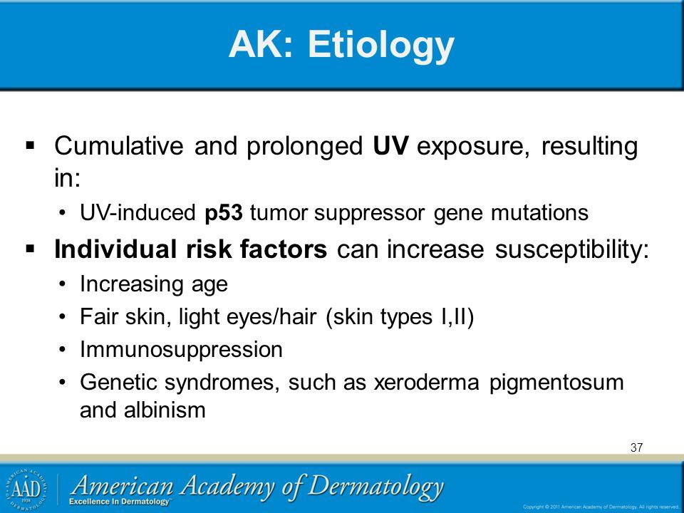 AK: Etiology  Cumulative and prolonged UV exposure, resulting in: UV-induced p53 tumor suppressor gene mutations  Individual risk factors can increa