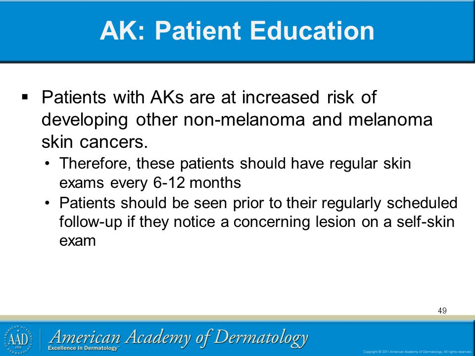 AK: Patient Education  Patients with AKs are at increased risk of developing other non-melanoma and melanoma skin cancers. Therefore, these patients