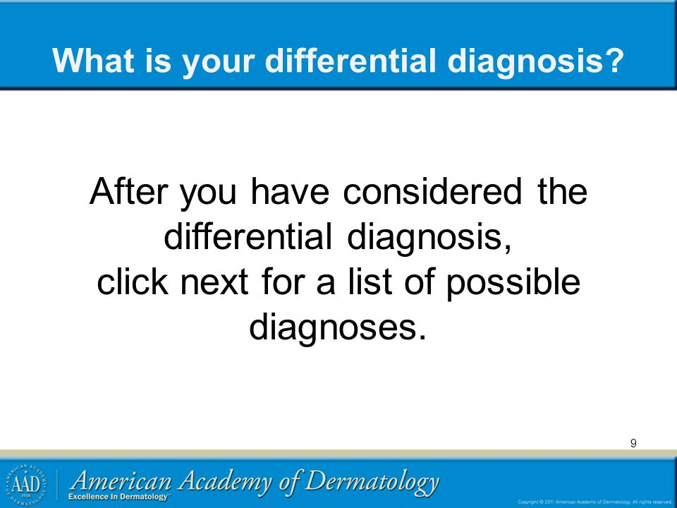 What is your differential diagnosis? After you have considered the differential diagnosis, click next for a list of possible diagnoses. 9