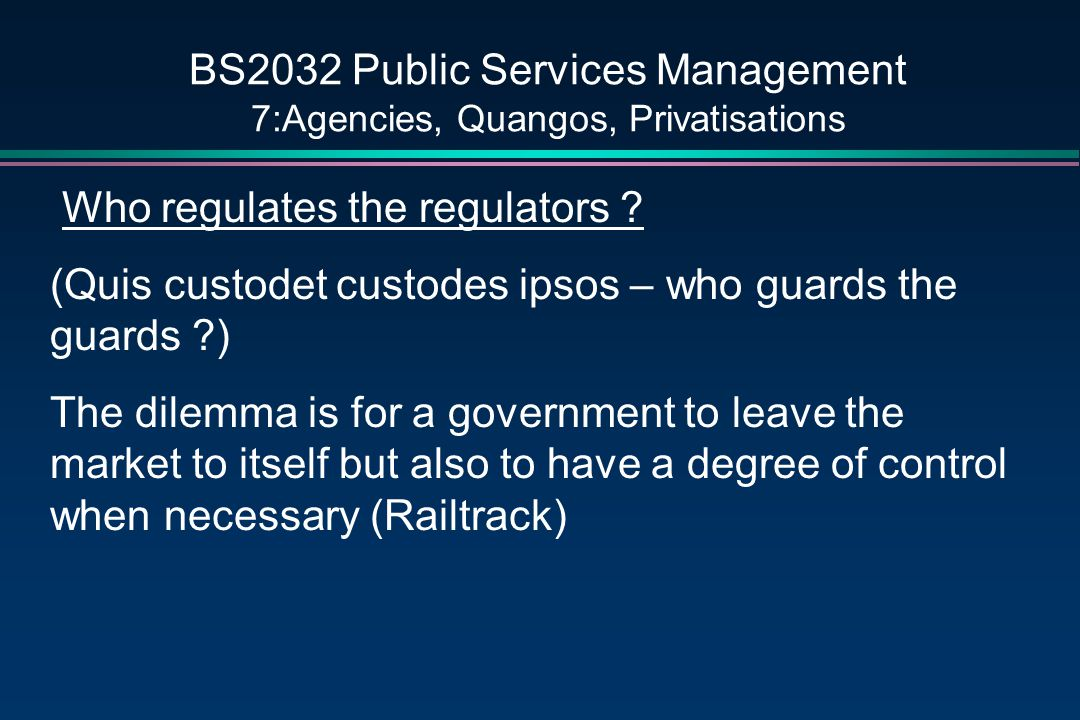 BS2032 Public Services Management 7:Agencies, Quangos, Privatisations Who regulates the regulators .