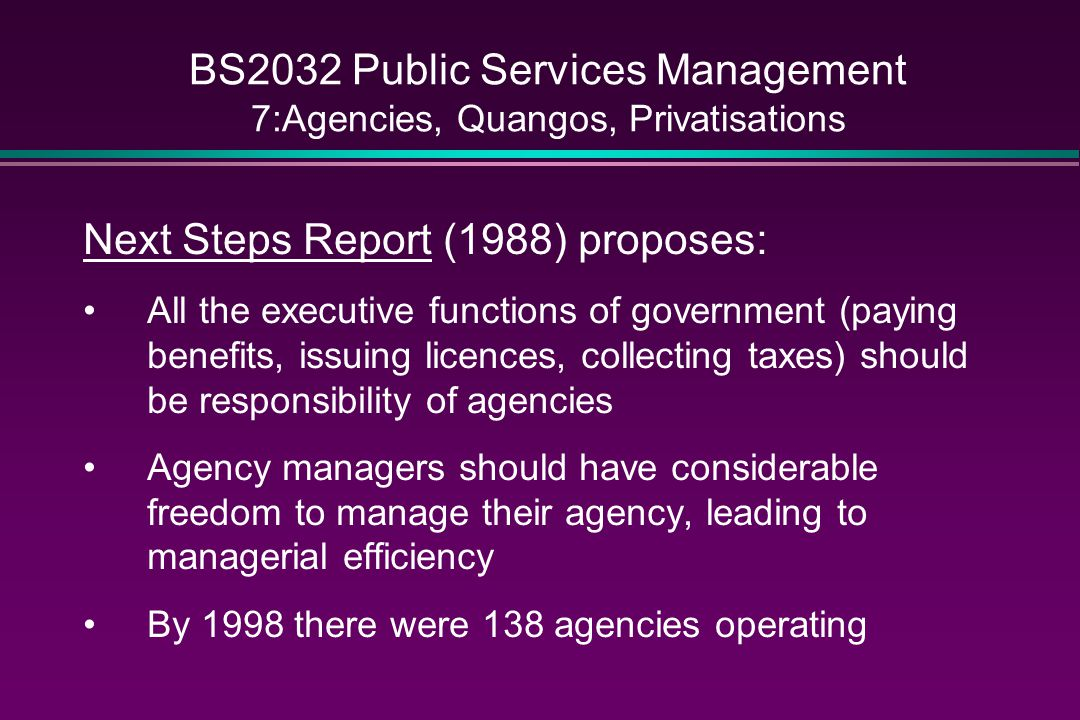 BS2032 Public Services Management 7:Agencies, Quangos, Privatisations Next Steps Report (1988) proposes: All the executive functions of government (paying benefits, issuing licences, collecting taxes) should be responsibility of agencies Agency managers should have considerable freedom to manage their agency, leading to managerial efficiency By 1998 there were 138 agencies operating