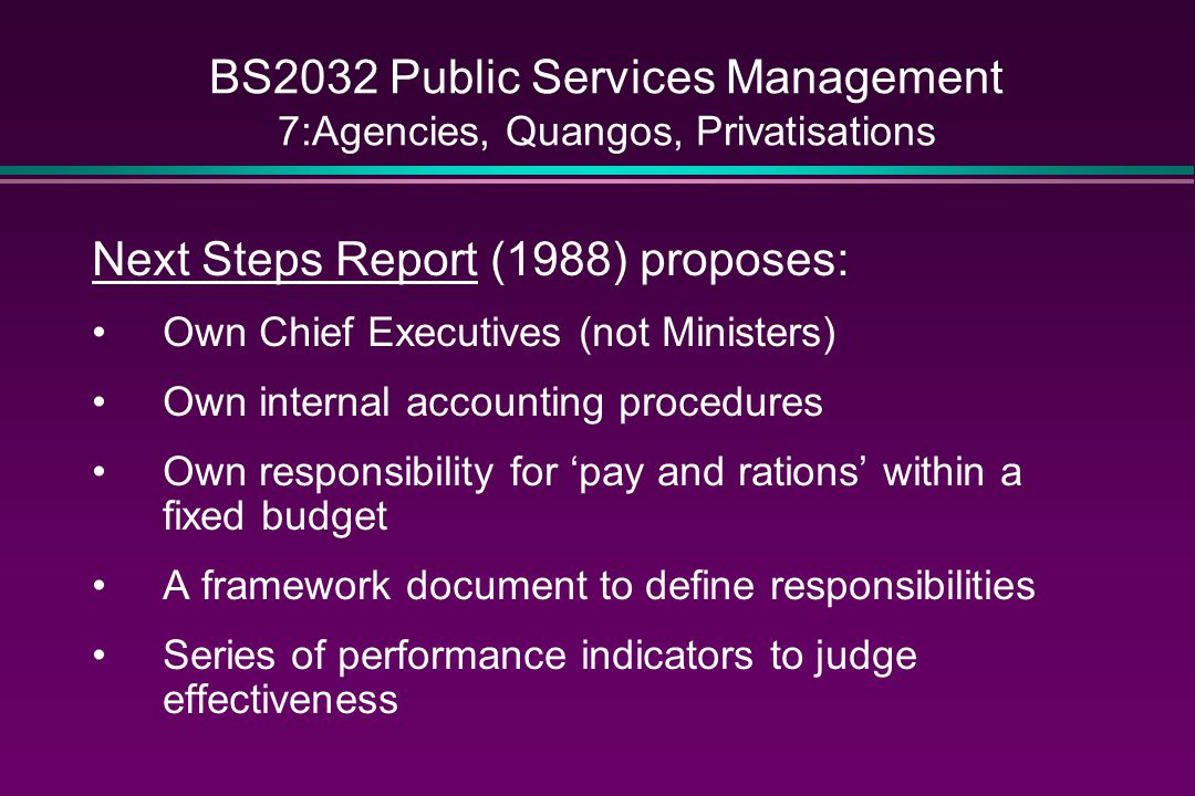 BS2032 Public Services Management 7:Agencies, Quangos, Privatisations Next Steps Report (1988) proposes: Own Chief Executives (not Ministers) Own internal accounting procedures Own responsibility for 'pay and rations' within a fixed budget A framework document to define responsibilities Series of performance indicators to judge effectiveness