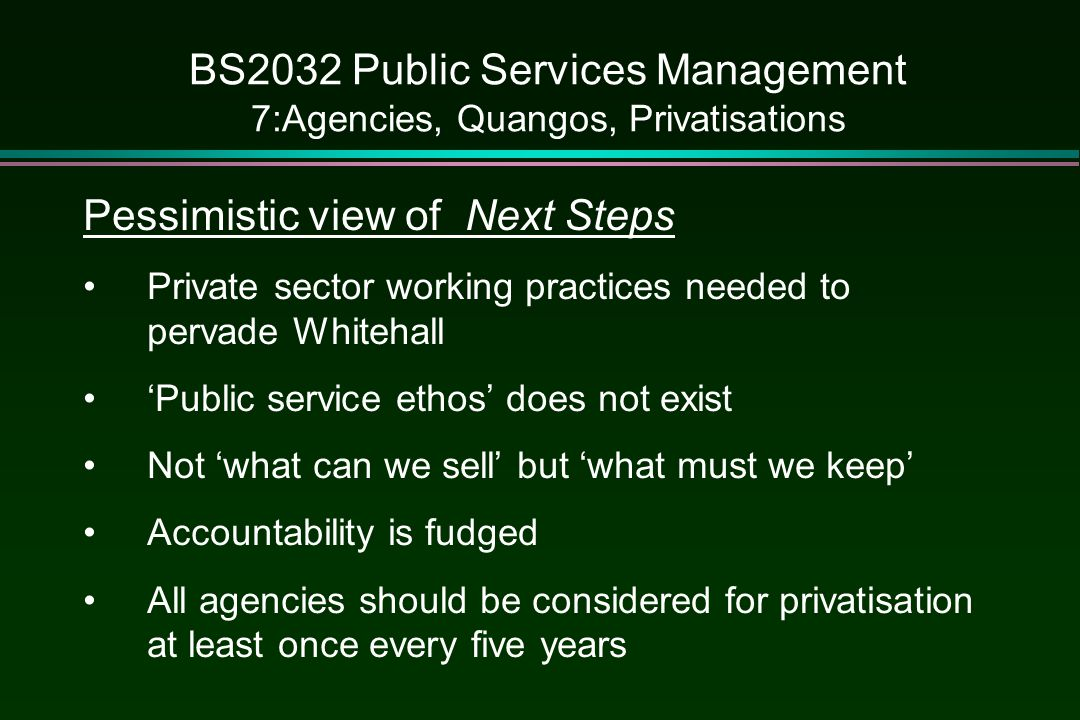 BS2032 Public Services Management 7:Agencies, Quangos, Privatisations Pessimistic view of Next Steps Private sector working practices needed to pervade Whitehall 'Public service ethos' does not exist Not 'what can we sell' but 'what must we keep' Accountability is fudged All agencies should be considered for privatisation at least once every five years