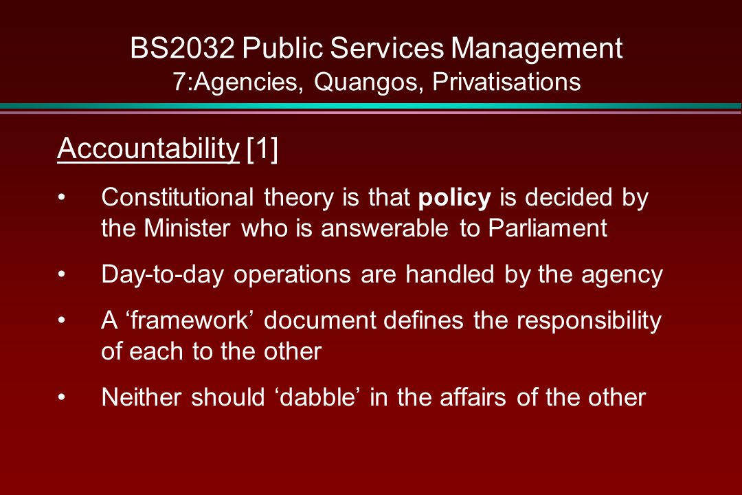 BS2032 Public Services Management 7:Agencies, Quangos, Privatisations Accountability [1] Constitutional theory is that policy is decided by the Minister who is answerable to Parliament Day-to-day operations are handled by the agency A 'framework' document defines the responsibility of each to the other Neither should 'dabble' in the affairs of the other