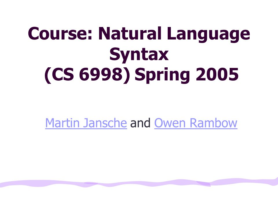 Course: Natural Language Syntax (CS 6998) Spring 2005 Martin JanscheMartin Jansche and Owen RambowOwen Rambow