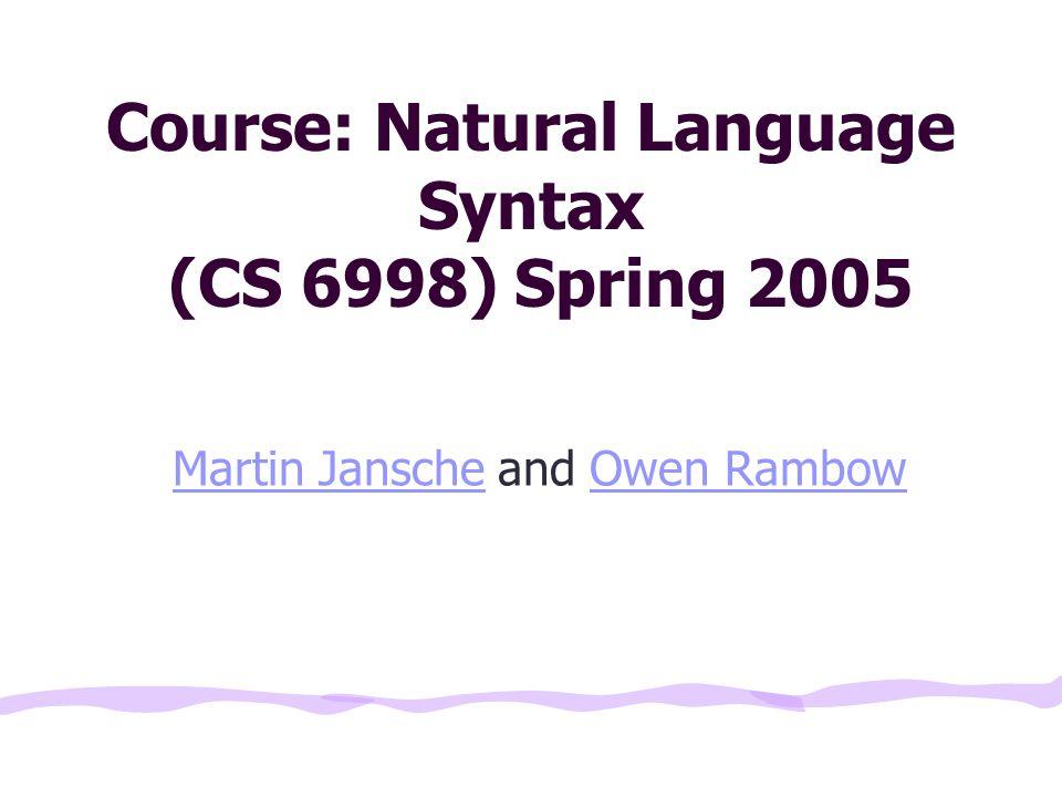 Course: Natural Language Syntax (CS 6998) Spring 2005 Martin JanscheMartin Jansche and Owen RambowOwen Rambow
