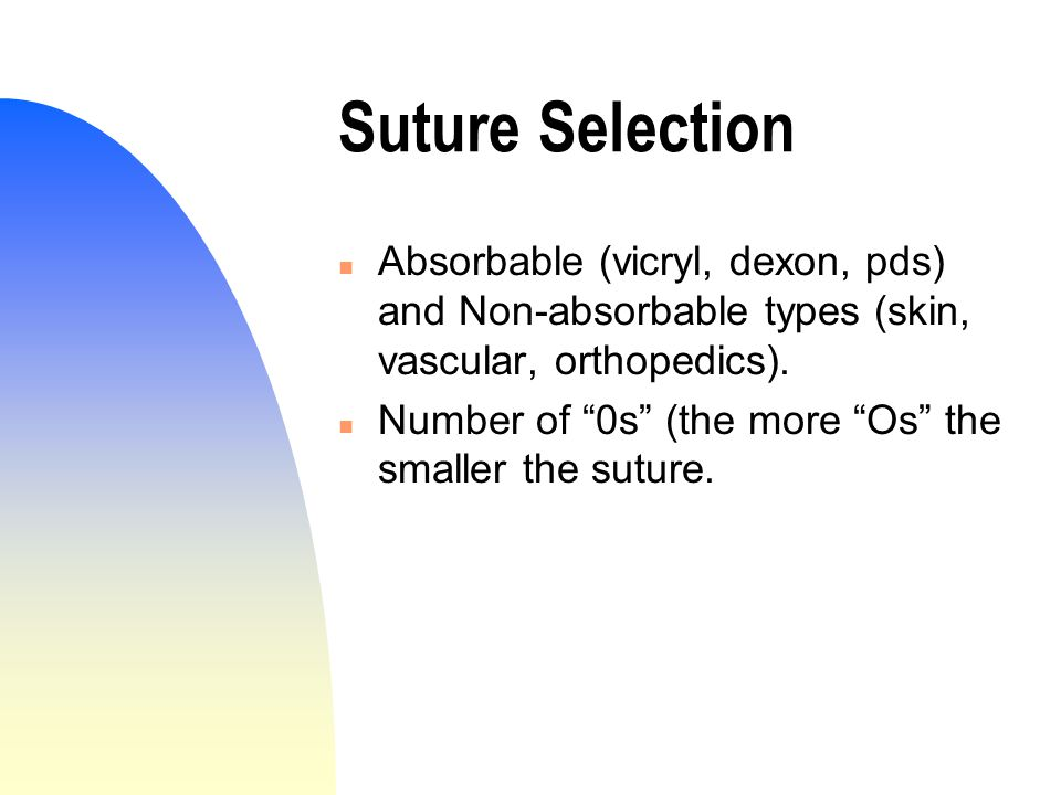 Suture Selection n Absorbable (vicryl, dexon, pds) and Non-absorbable types (skin, vascular, orthopedics).