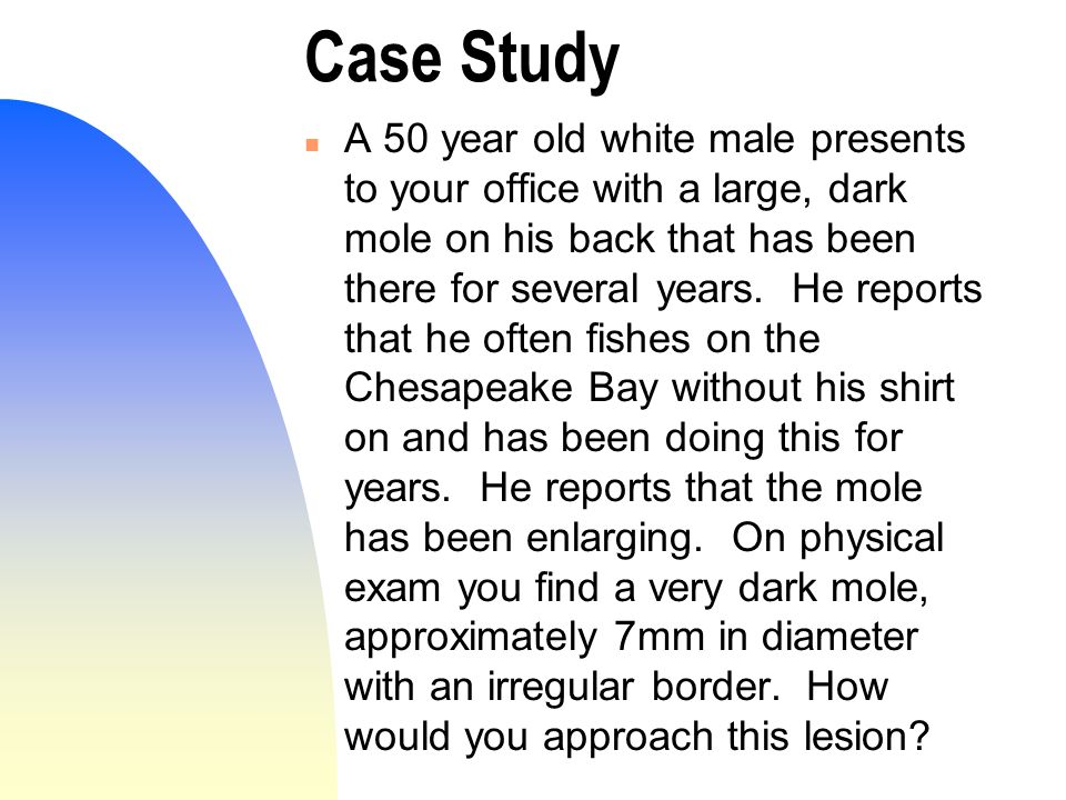 Case Study n A 50 year old white male presents to your office with a large, dark mole on his back that has been there for several years.