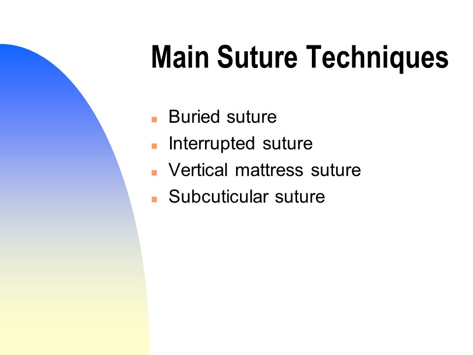 Main Suture Techniques n Buried suture n Interrupted suture n Vertical mattress suture n Subcuticular suture