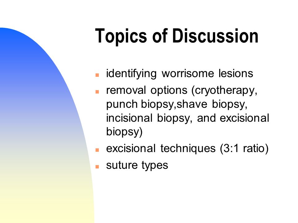 Topics of Discussion n identifying worrisome lesions n removal options (cryotherapy, punch biopsy,shave biopsy, incisional biopsy, and excisional biopsy) n excisional techniques (3:1 ratio) n suture types