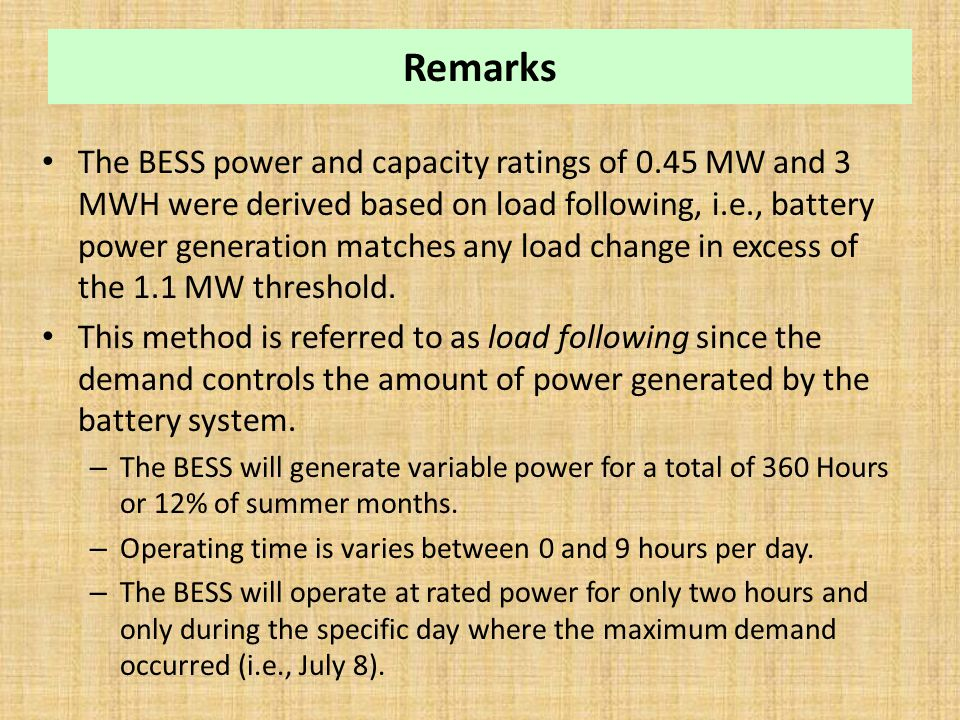 Remarks The BESS power and capacity ratings of 0.45 MW and 3 MWH were derived based on load following, i.e., battery power generation matches any load change in excess of the 1.1 MW threshold.