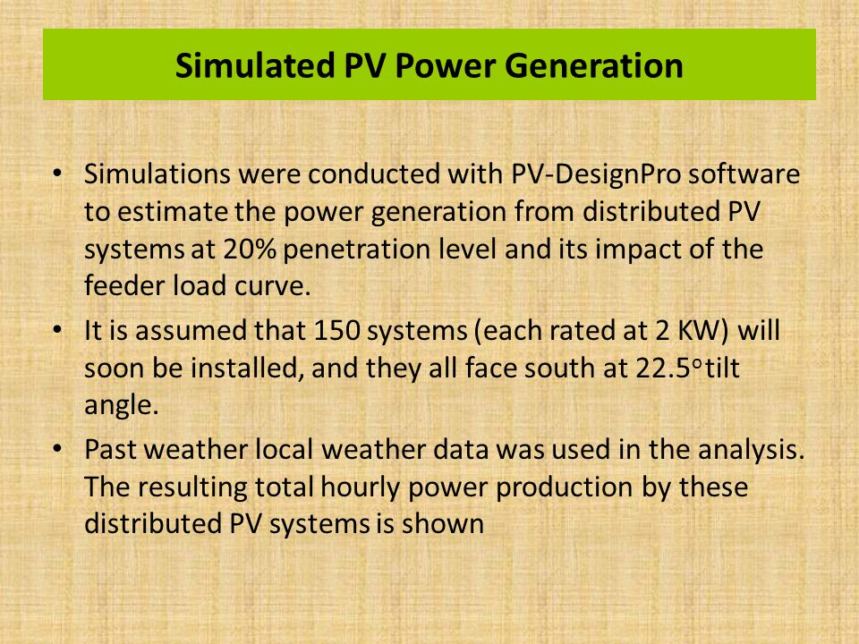 Simulated PV Power Generation Simulations were conducted with PV-DesignPro software to estimate the power generation from distributed PV systems at 20% penetration level and its impact of the feeder load curve.