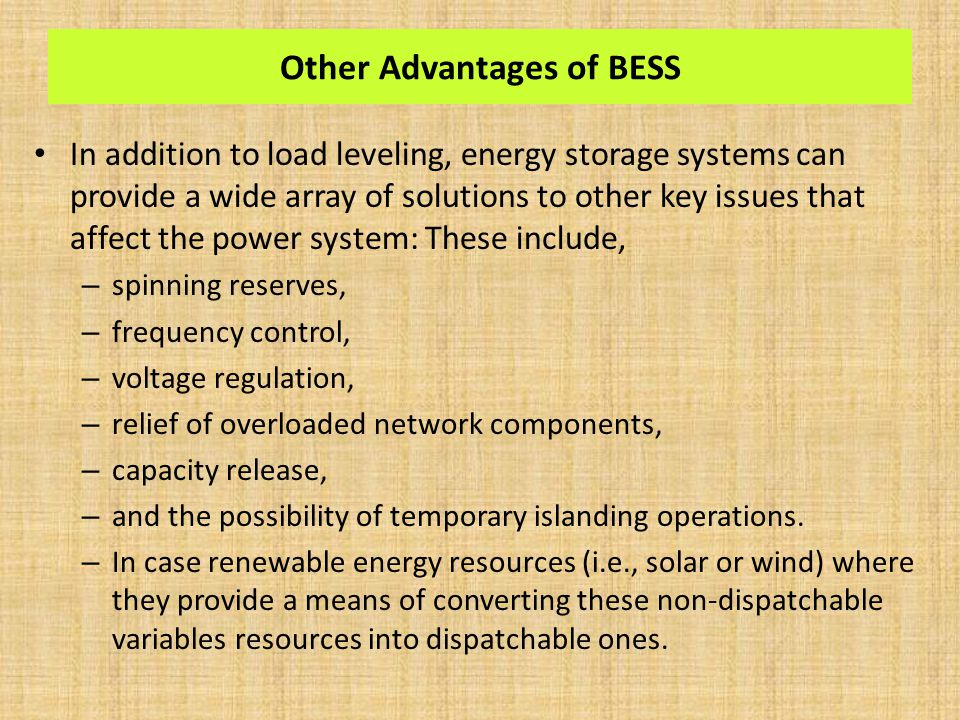Other Advantages of BESS In addition to load leveling, energy storage systems can provide a wide array of solutions to other key issues that affect the power system: These include, – spinning reserves, – frequency control, – voltage regulation, – relief of overloaded network components, – capacity release, – and the possibility of temporary islanding operations.