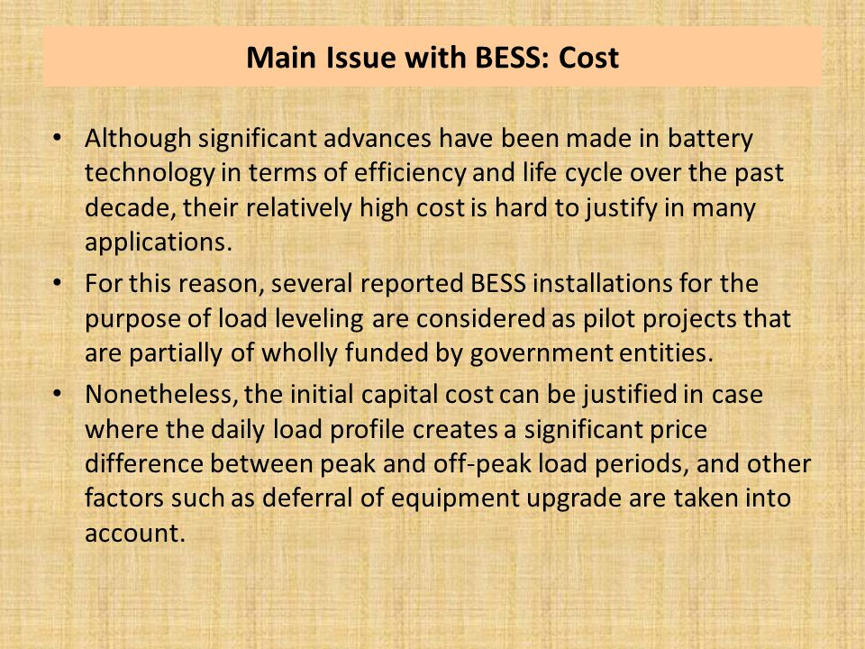 Main Issue with BESS: Cost Although significant advances have been made in battery technology in terms of efficiency and life cycle over the past deca