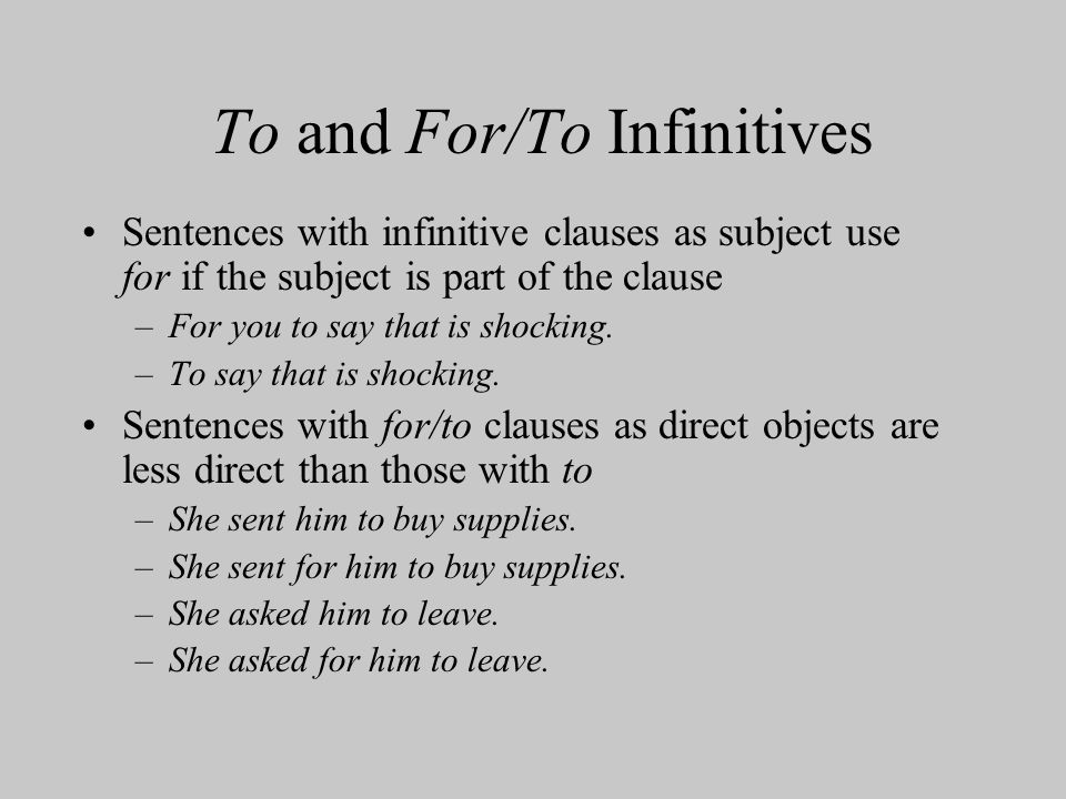 To and For/To Infinitives Sentences with infinitive clauses as subject use for if the subject is part of the clause –For you to say that is shocking.