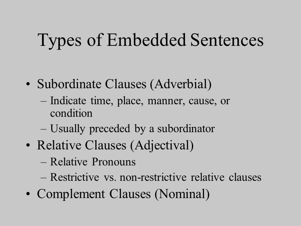 Types of Embedded Sentences Subordinate Clauses (Adverbial) –Indicate time, place, manner, cause, or condition –Usually preceded by a subordinator Relative Clauses (Adjectival) –Relative Pronouns –Restrictive vs.