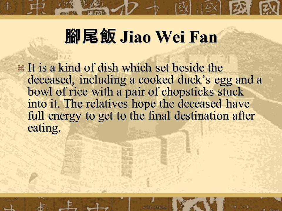 腳尾飯 Jiao Wei Fan  It is a kind of dish which set beside the deceased, including a cooked duck's egg and a bowl of rice with a pair of chopsticks stuck into it.