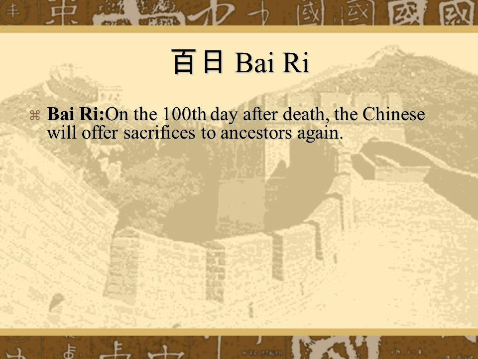 百日 Bai Ri  Bai Ri:On the 100th day after death, the Chinese will offer sacrifices to ancestors again.