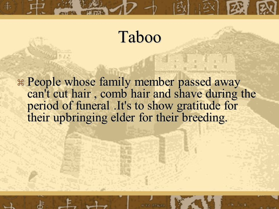 Taboo  People whose family member passed away can t cut hair, comb hair and shave during the period of funeral.It s to show gratitude for their upbringing elder for their breeding.