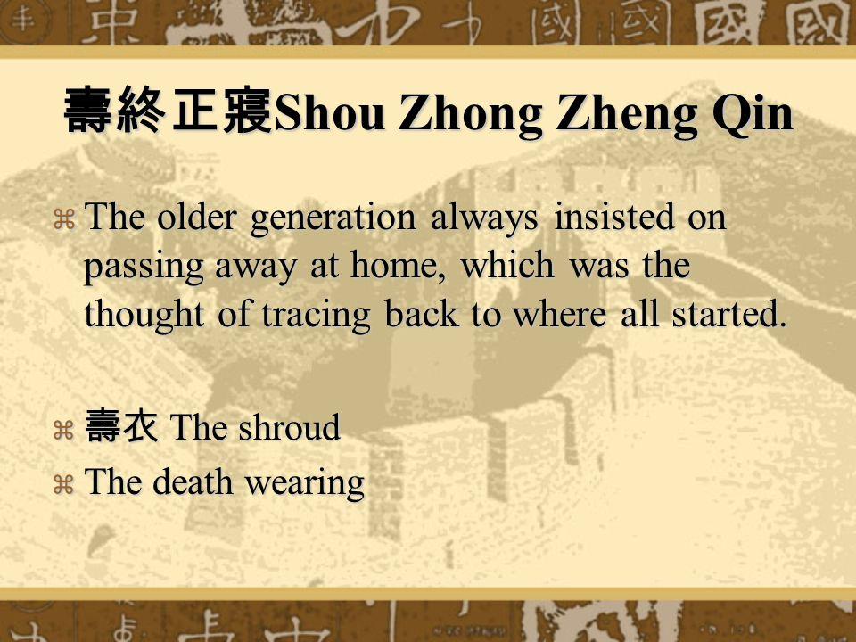 壽終正寢 Shou Zhong Zheng Qin  The older generation always insisted on passing away at home, which was the thought of tracing back to where all started.