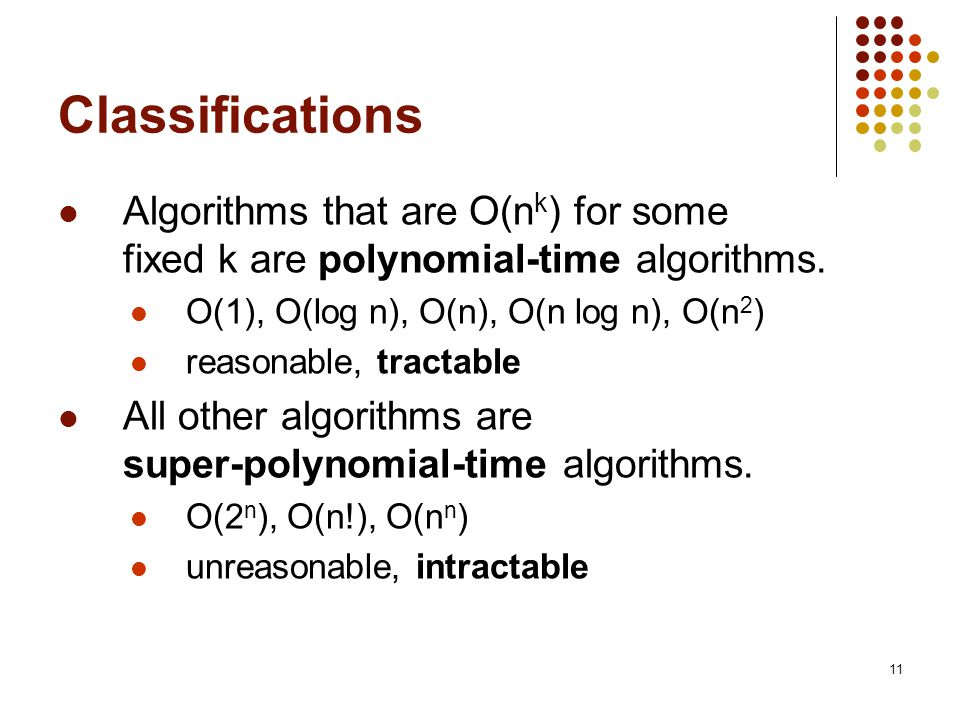 11 Classifications Algorithms that are O(n k ) for some fixed k are polynomial-time algorithms.