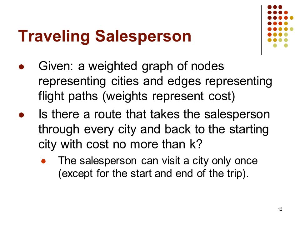 12 Traveling Salesperson Given: a weighted graph of nodes representing cities and edges representing flight paths (weights represent cost) Is there a route that takes the salesperson through every city and back to the starting city with cost no more than k.