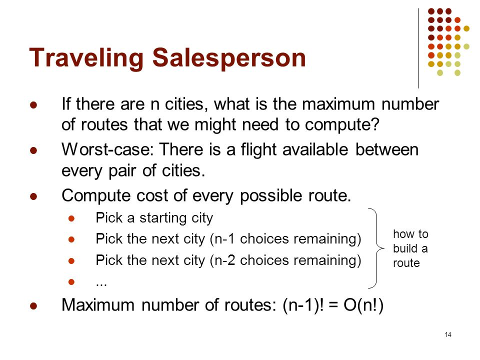 14 Traveling Salesperson If there are n cities, what is the maximum number of routes that we might need to compute.