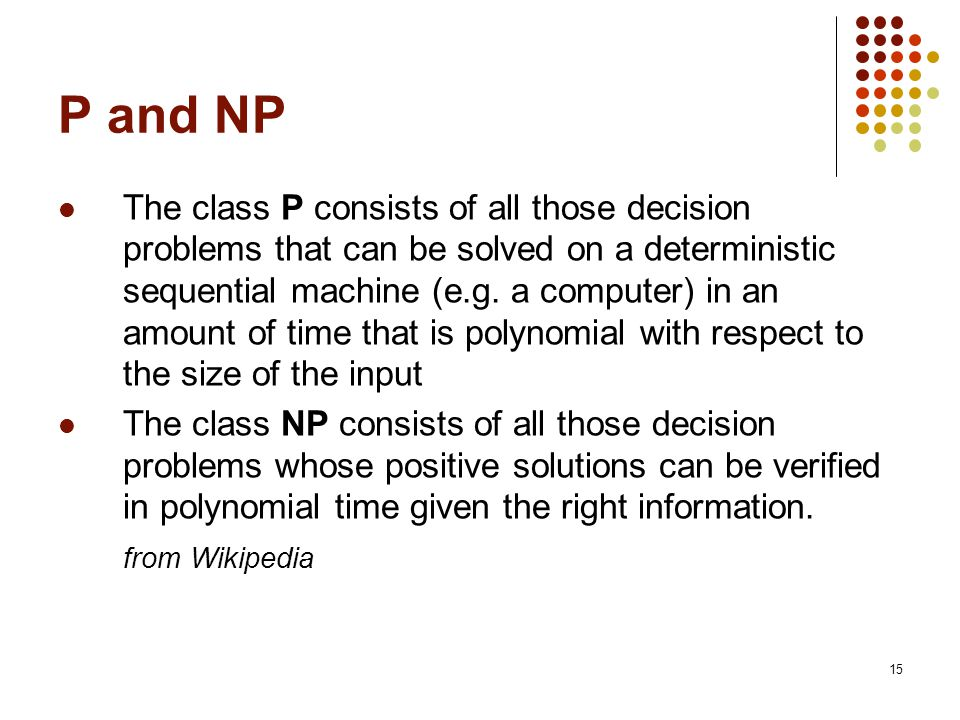15 P and NP The class P consists of all those decision problems that can be solved on a deterministic sequential machine (e.g.