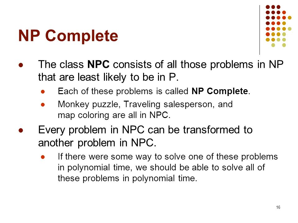 16 NP Complete The class NPC consists of all those problems in NP that are least likely to be in P.
