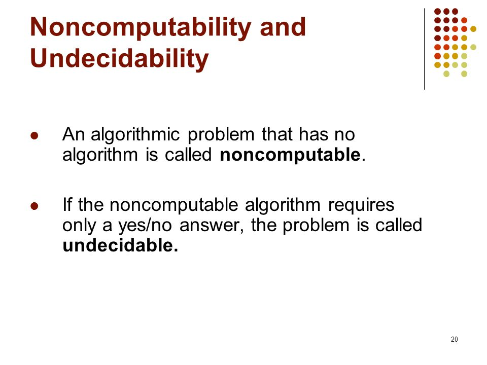 20 Noncomputability and Undecidability An algorithmic problem that has no algorithm is called noncomputable.