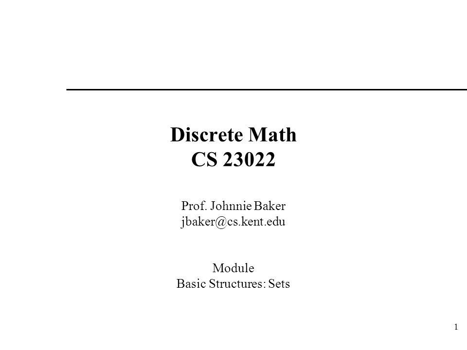 1 Discrete Math CS 23022 Prof. Johnnie Baker jbaker@cs.kent.edu Module Basic Structures: Sets