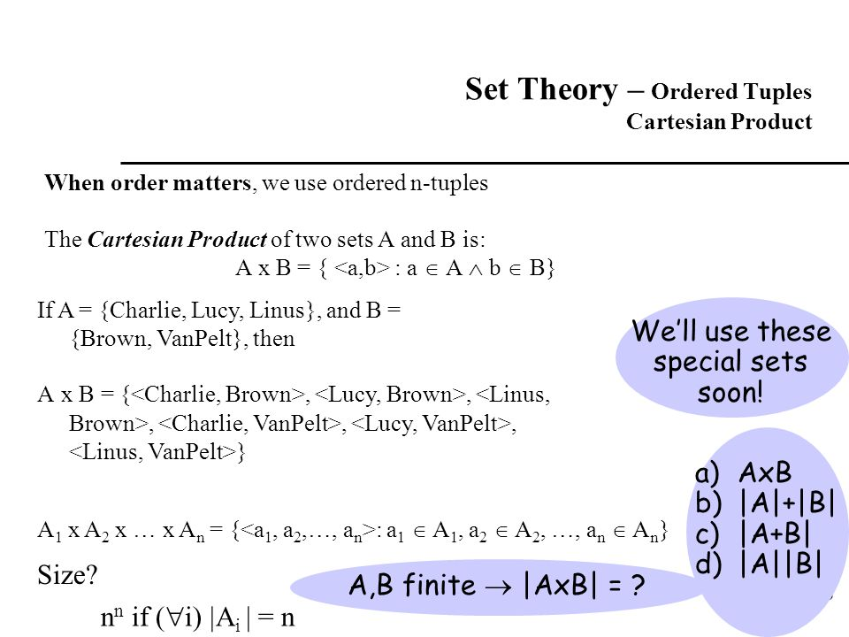 16 Set Theory – Ordered Tuples Cartesian Product When order matters, we use ordered n-tuples The Cartesian Product of two sets A and B is: A x B = { :