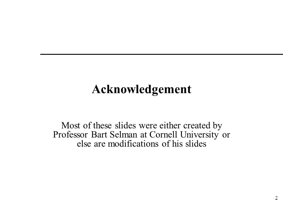 Acknowledgement Most of these slides were either created by Professor Bart Selman at Cornell University or else are modifications of his slides 2
