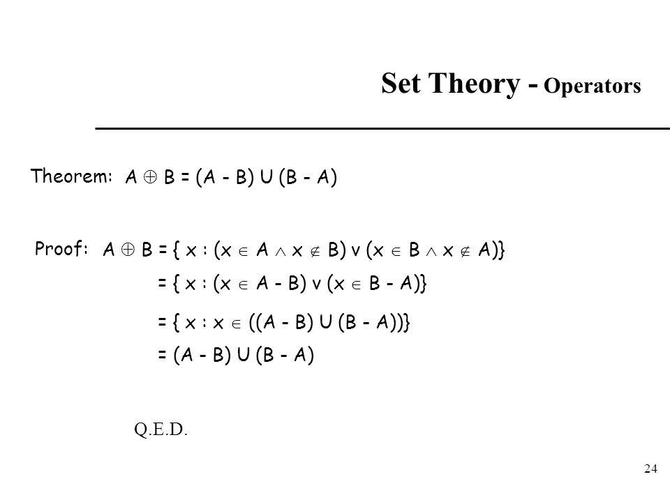 24 Set Theory - Operators A  B = (A - B) U (B - A) Proof:A  B = { x : (x  A  x  B) v (x  B  x  A)} = { x : (x  A - B) v (x  B - A)} = { x :