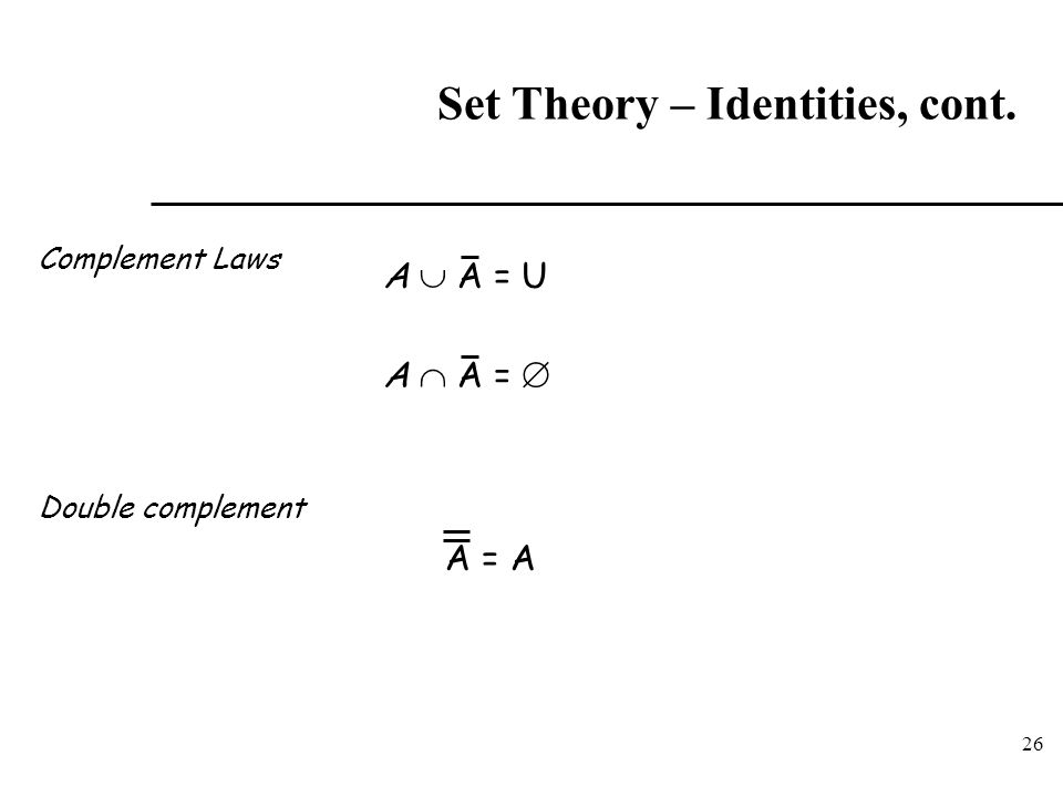 26 Set Theory – Identities, cont. Complement Laws Double complement A  A = U A  A =  A = A