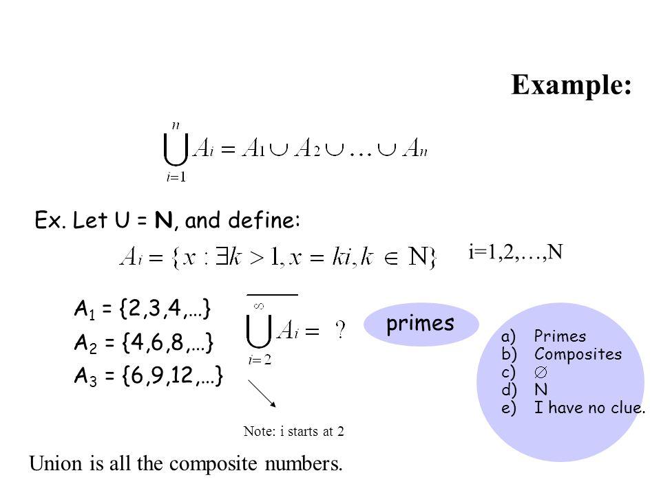 Example: Ex. Let U = N, and define: A 1 = {2,3,4,…} A 2 = {4,6,8,…} A 3 = {6,9,12,…} i=1,2,…,N a)Primes b)Composites c)  d)N e)I have no clue. primes