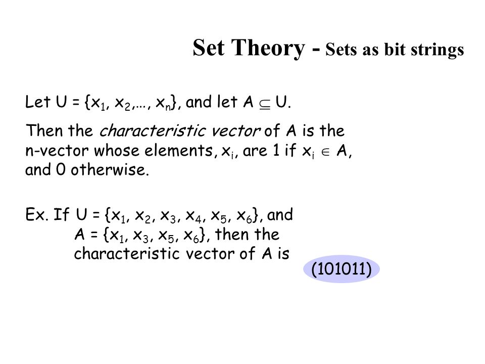 Set Theory - Sets as bit strings Let U = {x 1, x 2,…, x n }, and let A  U. Then the characteristic vector of A is the n-vector whose elements, x i, a