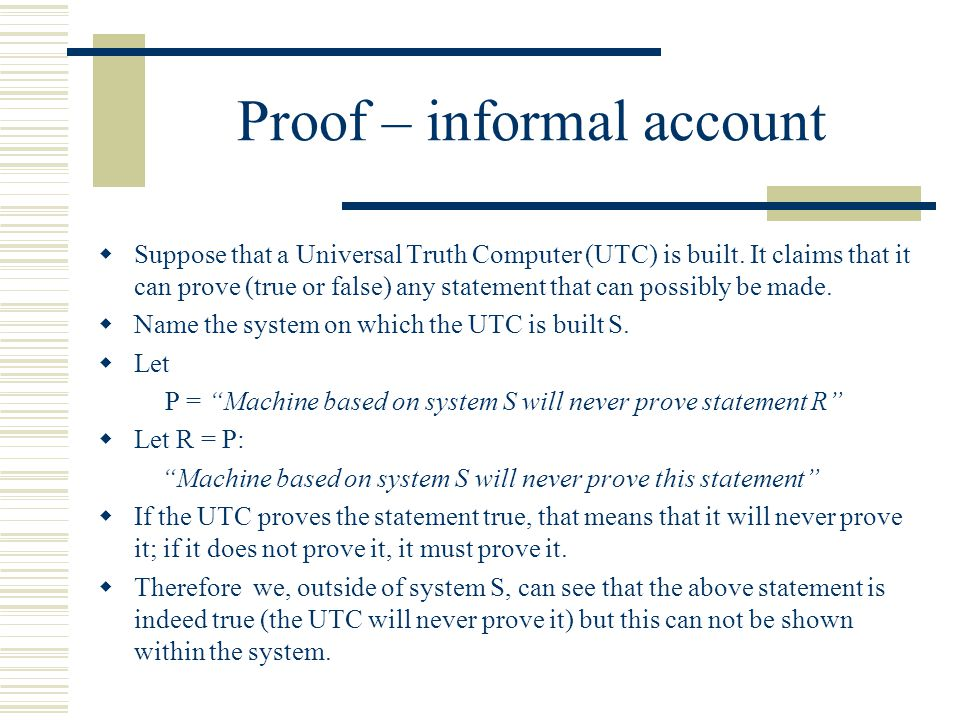 Proof – informal account  Suppose that a Universal Truth Computer (UTC) is built. It claims that it can prove (true or false) any statement that can