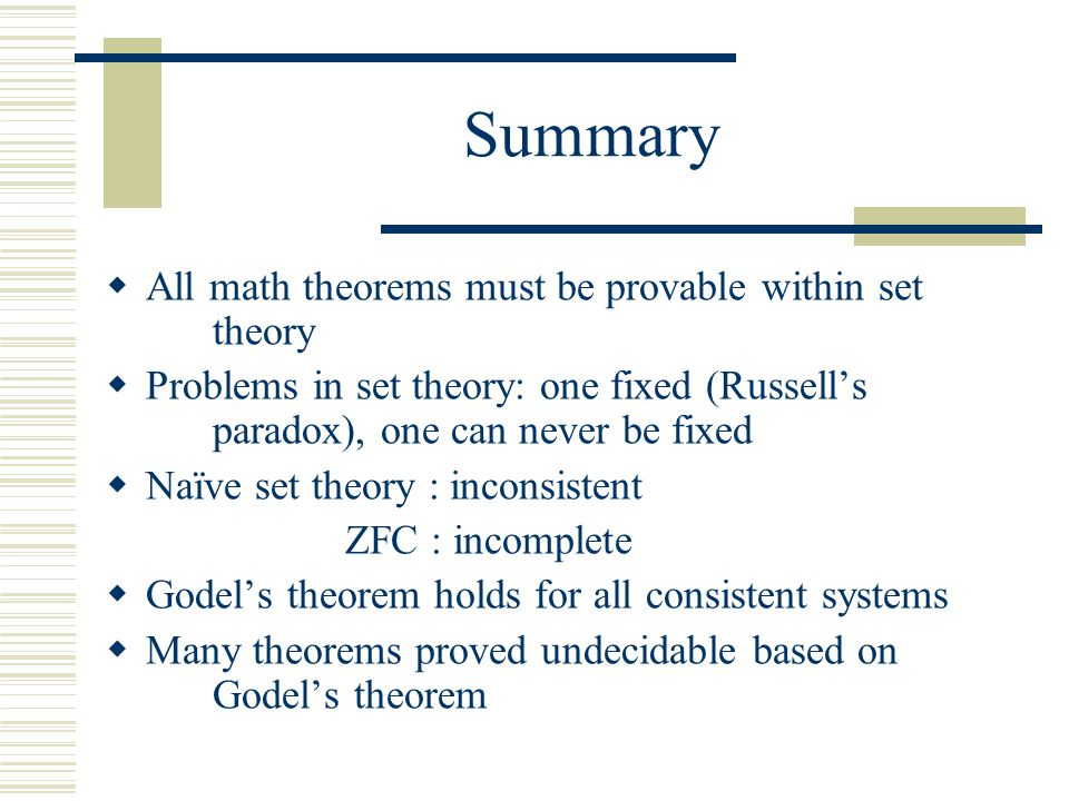 Summary  All math theorems must be provable within set theory  Problems in set theory: one fixed (Russell's paradox), one can never be fixed  Naïve set theory : inconsistent ZFC : incomplete  Godel's theorem holds for all consistent systems  Many theorems proved undecidable based on Godel's theorem