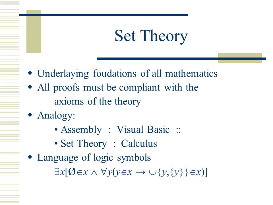 Set Theory  Underlaying foudations of all mathematics  All proofs must be compliant with the axioms of the theory  Analogy: Assembly : Visual Basic