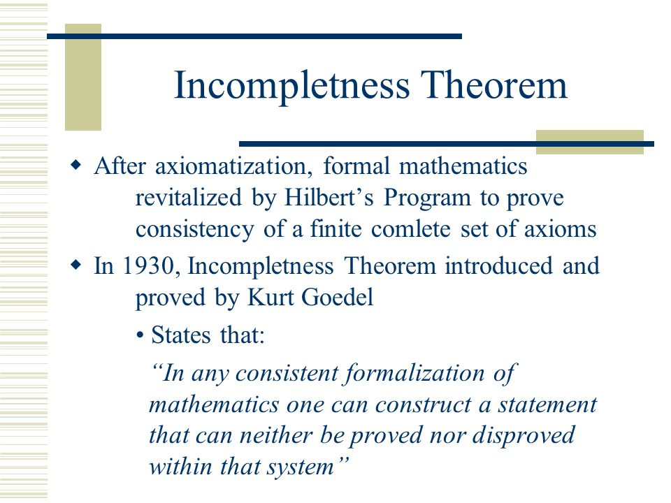 Incompletness Theorem  Formalization states: No consistent system can be used to prove its own consistency  Hilbert's program stopped  No mathematical system can be complete and consistent at the same time Kurt Godel