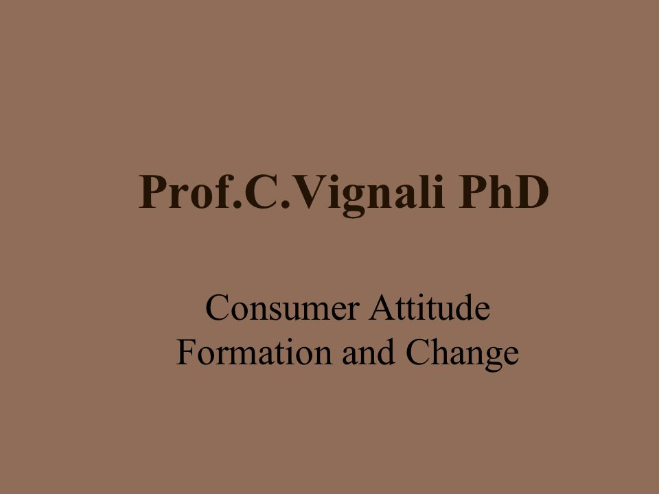 Prof.C.Vignali PhD Consumer Attitude Formation and Change