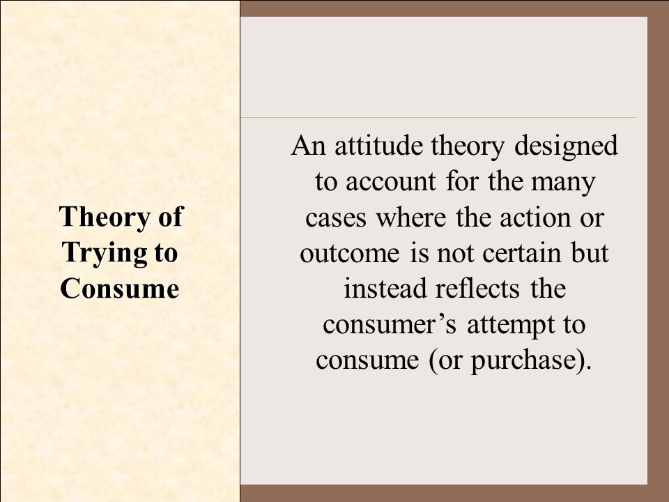 Theory of Trying to Consume An attitude theory designed to account for the many cases where the action or outcome is not certain but instead reflects