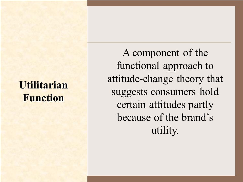 Utilitarian Function A component of the functional approach to attitude-change theory that suggests consumers hold certain attitudes partly because of
