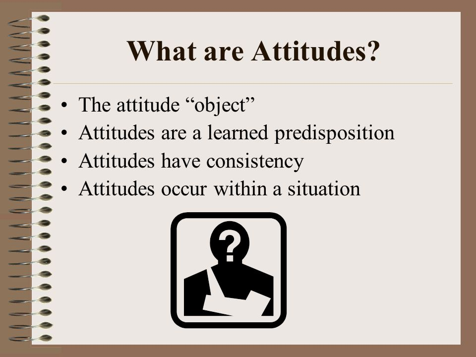 "What are Attitudes? The attitude ""object"" Attitudes are a learned predisposition Attitudes have consistency Attitudes occur within a situation"