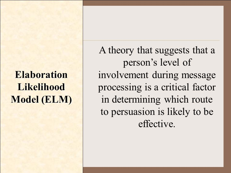 Elaboration Likelihood Model (ELM) A theory that suggests that a person's level of involvement during message processing is a critical factor in deter